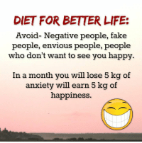Dieting, Memes, and Anxiety: DIET FOR BETTER LIFE:  Avoid- Negative people, fake  people, envious people, people  who don't want to see you happy.  In a month you will lose 5 kg of  anxiety will earn 5 kg of  happiness