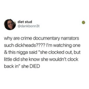 """Clock, Crime, and Diet: diet stud  @dankbonn3t  why are crime documentary narrators  such dickheads???? I'm watching one  & this nigga said """"she clocked out, but  little did she know she wouldn't clock  back in"""" she DIED"""