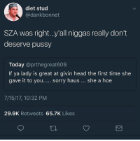 Dieting, Head, and Hoe: diet stud  @dankbonnet  SZA was right..y'all niggas really don't  deserve pussy  Today @prthegreat609  If ya lady is great at givin head the first time she  gave it to you.... sorry haus she a hoe  7/15/17, 10:32 PM  29.9K Retweets 65.7K Likes This what I been saying SZA and Janelle monae been telling yall