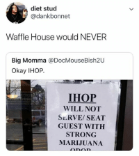 Ihop, Memes, and Wshh: diet stud  @dankbonnet  Waffle House would NEVER  Big Momma @DocMouseBish2U  Okay IHOP.  IHOP  WILL NOT  SERVE/SEAT  GUEST WITH  STRONG  MARIJUANA IHOP ain't playin' no games! 😂🤷♂️ WSHH