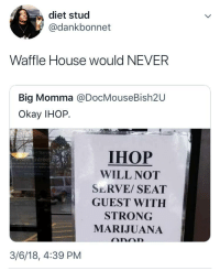 Blackpeopletwitter, Ihop, and Waffle House: diet stud  @dankbonnet  Waffle House would NEVER  Big Momma @DocMouseBish2U  Okay IHOP.  IHOP  WILL NOT  SERVE/ SEAT  GUEST WITH  STRONG  MARIJUANA  3/6/18, 4:39 PM <p>First of all IHOP☝🏾, what I do before I get there is none of y'alls business. (via /r/BlackPeopleTwitter)</p>