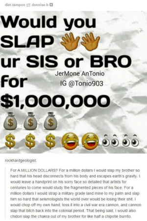 Million dollars? I'll do that for 100 bucks brah!omg-humor.tumblr.com: diet-tampon dennise-b e  Would you  SLAP  ur SIS or BRO  JerMone AnTonio  for  IG @Tonio903  $1,000,000  $4  $$ $ee665a  rockhardgeologist:  For A MILLION DOLLARS? For a million dollars I would slap my brother so  hard that his head disconnects from his body and escapes earth's gravity. I  would leave a handprint on his sorry face so detailed that artists for  centuries to come would study the fragmented pieces of his face. For a  million dollars I would strap a military grade land mine to my palm and slap  him so hard that seismologists the world over would be losing their shit. I  would chop off my own hand, toss it into a civil war era cannon, and cannon  slap that bitch back into the colonial period. That being said, I would also  chidori slap the chakra out of my brother for like half a chipotle burrito. Million dollars? I'll do that for 100 bucks brah!omg-humor.tumblr.com