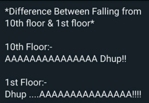 People will only big pp will understand: *Difference Between Falling from  10th floor & 1st floor*  10th Floor:-  AAAAAAAAAAAAAAA Dhup!!  1st Floor:-  Dhup ...AAAAAAAAAAAAAAA!!! People will only big pp will understand