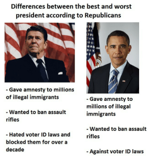 daily-political-humor:  The differences between the best and worst president is amazing!: Differences between the best and worst  president according to Republicans  - Gave amnesty to millions  of illegal immigrants  - Gave amnesty to  millions of illegal  immigrants  - Wanted to ban assault  rifles  - Wanted to ban assault  - Hated voter ID laws and  rifles  blocked them for over a  decade  Against voter ID laws daily-political-humor:  The differences between the best and worst president is amazing!
