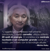 "Cosa ne pensate ? Per notizie ""tecnologiche"" segui @next_tech_group Per conoscere sempre qualcosa di nuovo : 👉🏻www.thedifferentgroup.com 📚 progresso cervello michiokaku divulgazione tecnologia scienza curiosità different bedifferent: different  ""L'oggetto piu complesso nell'universo  conosciuto, il nostro cervello, utilizza soltanto  20 watt di energia. Ci vorrebbe una centrale  nucleare e un computer grande come un  isolato, per imitarlo con la tecnologia attuale  Michio Kaku  the differentgroup.com  Fonte: mkaku Cosa ne pensate ? Per notizie ""tecnologiche"" segui @next_tech_group Per conoscere sempre qualcosa di nuovo : 👉🏻www.thedifferentgroup.com 📚 progresso cervello michiokaku divulgazione tecnologia scienza curiosità different bedifferent"