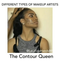 Friends, Makeup, and Memes: DIFFERENT TYPES OF MAKEUP ARTISTS  @LaLaSizaHands89  The Contour Queen LEGIT 💯💀😭😩😂🤣 @withlovenv MAKEUPBABBLE FOLLOW ➡@makeupbabble⬅ FOR MORE😂 ➡️TURN ON POST NOTIFICATIONS ⬇TAG FRIENDS Credit @lalasizahands89