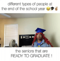 Friends, Funny, and Memes: different types of people at  the end of the school year  the seniors that are  READY TO GRADUATE 💀LMFAO which ones can you relate to? 😭😂 📍Tag Friends📍 💀💀 • Follow Me (@ayekev) For More! Turn On Post Notifications✨ ————————————— worldstar funny comedy striped shirt by : @hgcapparel 👕
