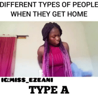 Memes, Home, and 🤖: DIFFERENT TYPES OF PEOPLE  WHEN THEY GET HOME  IC:MISS EZEANC  TYPE A Which one are you? 😂😂😂 Via @miss_ezeani . KraksTV