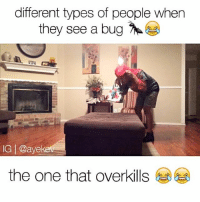 Memes, 🤖, and Bug: different types of people when  they see a bug  IG l @aye  the one that overkills 💀LMFAO which one are you? 😭😂 📍Tag Friends📍 💀💀 • Follow Me (@ayekev) For More! Turn On Post Notifications✨ —————————————