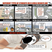 The different types of students that show up on results day! Which one are you?: DIFFERENT TYPES OF STUDENTS ON OLEVELS RESULTS DAY  THE BO CHUPTYPE  THE KANCHIONG SPIDER  'STILL TALKING ABOUTEXAM TYPE  What if I fail then  Pass or  Eh I don't  cannot find job? No  fail  know if  job no money no  Same  question 5  money no wife no wife  thing one  on paper 2  no kids  lah  I answer  correct  ee  THE SUPERSTITIOUS  THE SUPER CONFIDENT TYPE SAY WILL FAIL BUT CONFIRM PASS TYPE  I only got  Eh okay one lah  5 As in  look how many  I say first!  talisman I have!  Confirm plus  prelims..  chop all As!  confirm  NOT BAD  fail one!  AND MOSTIMPORTANTLY  THE BLUR COCK ONE  Si liao.. is today  ah?!  Hello? Where are you ah? We  collecting the results now...  10:10 AM The different types of students that show up on results day! Which one are you?