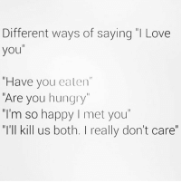 "Hungry, Memes, and I Love You: Different ways of saying ""I Love  you  ""Have you eaten  Are you hungry""  m so happy I met you  ""I'll kill us both. I really don't care"" I hear the last one often"