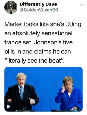 "Sensational, Can, and Trance: Differently Dave  @GoldenVision90  Merkel looks like she's DJing  an absolutely sensational  trance set. Johnson's five  pills in and claims he can  ""literally see the beat"""