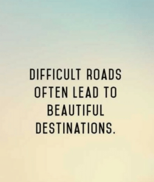 Roads: DIFFICULT ROADS  OFTEN LEAD TO  BEAUTIFUL  DESTINATIONS