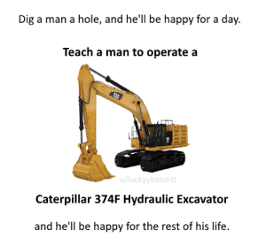meirl: Dig a man a hole, and hell be happy for a day.  Teach a man to operate a  CAT  u/luckyybanditt  Caterpillar 374F Hydraulic Excavator  and he'll be happy for the rest of his life. meirl