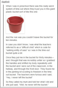"""Can't stop laughing.: digatisd  When was in preschool there was this really weird  system of time-out where they'd put you in this giant  plastic bucket sort of like this one:  And the rule was you couldn't leave the bucket for  ten minutes.  In case you didn't know, was what the teachers  referred to as a """"difficult child"""" which is Code for  """"walking entity of sass"""" so l was in the time-out  bucket quite a bit.  Once they put me in the bucket for thirty minutes  and I thought that was incredibly unfair so l grabbed  the handles and shifted my body repeatedly until  the bucket and I were out of the classroom, in the  hallway, and through the front door. They found me  in the parking lot scooting to freedom in the time-  out bucket. The teachers were furious and l said,  """"Hey, never left the bucket  So they called my mum and told her what I did and  she just said, """"Well, he never left the bucket."""" Can't stop laughing."""