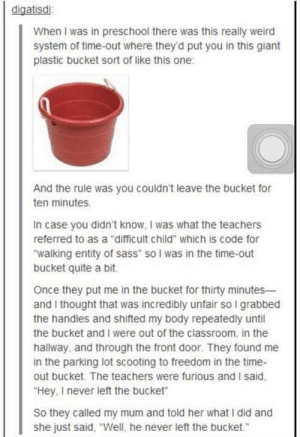 "Weird, Classroom, and Giant: digatisdi  When I was in preschool there was this really weird  system of time-out where they'd put you in this giant  plastic bucket sort of like this one  And the rule was you couldn't leave the bucket for  ten minutes  In case you didn't know, I was what the teachers  referred to as a ""difficult child"" which is code for  walking entity of sass"" so I was in the time-out  bucket quite a bit  Once they put me in the bucket for thirty minutes  and I thought that was incredibly unfair so I grabbed  the handles and shifted my body repeatedly until  the bucket and I were out of the classroom, in the  hallway, and through the front door. They found me  in the parking lot scooting to freedom in the time-  out bucket. The teachers were furious and I said  Hey, I never left the bucket  So they called my mum and told her what I did and  she just said, ""Well, he never left the bucket."" The sass is genetic"