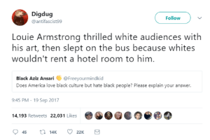 America, Love, and Black: Digdug  @antifascist99  Follow  Louie Armstrong thrilled white audiences with  his art, then slept on the bus because whites  wouldn't rent a hotel room to him  Black Aziz Ansari @Freeyourmindkid  Does America love black culture but hate black people? Please explain your answer.  9:45 PM-19 Sep 2017  4,193 Retweets 22,031 Likes e Cant sell black people but can sell their culture now.