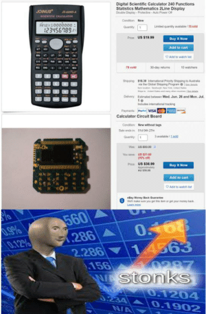 Money, Reddit, and Australia: Digital Scientific Calculator 240 Functions  Statistics Mathematics 2Line Display  Double Display- Protective Auto Power Off  JOINUS  JS-82MS-A  SCIENTIFIC CALCULATOR  Condition New  Rinsx10000000:  2345689  Limited quantity available/70 sold  Quantity  Price US $19.99  Buy It Now  Add to cart  Add to watch list  10 watchers  78 sold  30-day retuns  ROLENG  AC  $18.39 Intemational Priority Shipping to Australia  via the Global Shipping Program Sedetals  Shipping  e ocaton wburgh Nw York, Unted 5tales  St  Lnted Slates ad may r unsSedta  Delivery  Estimated botwoon Wod. Jun. 26 and Mon. Jul.  10  Includes intemational tracking  Payments Paya VISA  nciv  Calculator Circuit Board  New without tags  Condition  Sale ends in  0td 04h 27m  3 available 1sold  Quandty 1  Was: U8-$59-99  You save  US $21.00  (35% off)  Price: US $38.99  Approximately  AU $56.68  Buy It Now  Add to cart  Add to watch list  Bay Money Back Quarantee  Well make sure you get this item or get your money back  Leam more  560  286  2.286  156  stonkS  0468  14363  0.12%  287  0.1204  0.234  NA  0.1902 That's Buisness For You