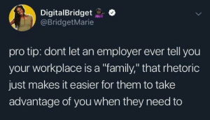 "Dank, Family, and Memes: DigitalBridgeto  @BridgetMarie  pro tip: dont let an employer ever tell you  your workplace is a ""family,"" that rhetoric  just makes it easier for them to take  advantage of you when they need to My boss says this by oknatethegreat MORE MEMES"