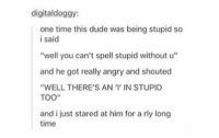 "Dude, Time, and Angry: digitaldoggy:  one time this dude was being stupid so  i said  ""well you can't spell stupid without u""  and he got really angry and shouted  ""WELL THERE'S AN '' IN STUPID  TOO""  and i just stared at him for a rly long  time https://t.co/Ny67pqGyay"
