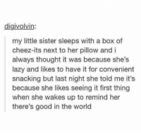 Lazy, Good, and World: digivolvin  my little sister sleeps with a box of  cheez-its next to her pillow and i  always thought it was because she's  lazy and likes to have it for convenient  snacking but last night she told me it's  because she likes seeing it first thing  when she wakes up to remind her  there's good in the world