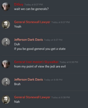 Bruh, Jedi, and Lawyer: DIGUY Today at 8:37 PM  wait we can be generals?  General Stonewall Lawyer Today at 8:37 PM  Yeah  Jefferson Dark Davis Today at 8:37 PM  Duh  If you be good general you get a state  General (not master) Skywalker Today at 8:38 PM  from my point of view the jedi are evil  Jefferson Dark Davis Today at 8:38 PM  Bruh  General Stonewall Lawyer Today at 8:38 PM  Nah I thought this fit here