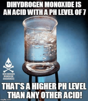"youngalientype:  mod2amaryllis:  chubby-aphrodite:  darthlenaplant:  nerdy-pharmacy-daydreams:   bluegone:   etherealastraea:  dihydrogenmonoxideawareness:  Why would anyone want to consume it!?  I teach my 7th graders about the dangers of dihydrogen monoxide. I bring in a graduated cylinder of it and we talk about how it's used in nuclear power plants and gmo crops. How inhaling even the small amount I'm holding can lead to suffocation or even death. It's found in vaccines and cancer cells, but also in infant formula and pet food. It is a huge component of acid rain, can cause severe burns, and has been found in places that were thought to be the most pristine and unpolluted locations on earth. We talk about how there are little to no regulations on this chemical. No bans, no warning labels, and most manufacturers don't even have to disclose their use of it in their products. My students are outraged. We talk about what we can do. Create posters and flyers to spread awareness. Contact our senators with petitions to ban DHMO. Spread this information all over social media. Then I explain that the real problem with dihydrogen monoxide is that….when I am thirsty…there is just nothing else as refreshing, and then I watch their looks of absolute shock and horror as I drink the entire vial down.     I. Fucking. Love. This. This is how misinformation works. How propaganda works. How manipulation works.   may our education be stronger than fake news   Amen.  To those who don't get it: ""Dihydrogen monoxide"" is the chemical name for water, AKA H2O.  another important element of understanding the joke is understanding how pH levels work yup.  that's a higher number alright.  ""Everyone who has ever touched or consumed this chemical has died"" : DIHYDROGEN MONOXIDE IS  AN ACID WITHA PH LEVEL OF7  DIHYDROGEN  MONOXIDE  AWARENESS  THAT'S A HIGHER PH LEVEL  THAN ANY OTHER ACID! youngalientype:  mod2amaryllis:  chubby-aphrodite:  darthlenaplant:  nerdy-pharmacy-daydreams:   bluegone:   etherealastraea:  dihydrogenmonoxideawareness:  Why would anyone want to consume it!?  I teach my 7th graders about the dangers of dihydrogen monoxide. I bring in a graduated cylinder of it and we talk about how it's used in nuclear power plants and gmo crops. How inhaling even the small amount I'm holding can lead to suffocation or even death. It's found in vaccines and cancer cells, but also in infant formula and pet food. It is a huge component of acid rain, can cause severe burns, and has been found in places that were thought to be the most pristine and unpolluted locations on earth. We talk about how there are little to no regulations on this chemical. No bans, no warning labels, and most manufacturers don't even have to disclose their use of it in their products. My students are outraged. We talk about what we can do. Create posters and flyers to spread awareness. Contact our senators with petitions to ban DHMO. Spread this information all over social media. Then I explain that the real problem with dihydrogen monoxide is that….when I am thirsty…there is just nothing else as refreshing, and then I watch their looks of absolute shock and horror as I drink the entire vial down.     I. Fucking. Love. This. This is how misinformation works. How propaganda works. How manipulation works.   may our education be stronger than fake news   Amen.  To those who don't get it: ""Dihydrogen monoxide"" is the chemical name for water, AKA H2O.  another important element of understanding the joke is understanding how pH levels work yup.  that's a higher number alright.  ""Everyone who has ever touched or consumed this chemical has died"""