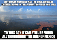 And STILL there is no plan in the works to get rid of it!: DIHYDROGENMONOXIDEWASTHEMOSTABUNDANT  CHEMICALFOUND INTHEAFTERMATHOF THE BPOILSPILL  TO THIS DAYIT CAN STILL BE FOUND  ALLTHROUGHOUT THE GULFOFMEXICO  imgfip.com And STILL there is no plan in the works to get rid of it!