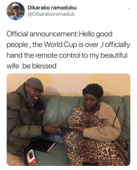 "Beautiful, Blessed, and Hello: Dikarabo ramadubu  @Dikaraboramadub  Official announcement:Hello good  people,the World Cup is over , officially  hand the remote control to my beautiful  wife .be blessed <p>A glorious moment. via /r/wholesomememes <a href=""https://ift.tt/2NmHZsJ"">https://ift.tt/2NmHZsJ</a></p>"
