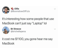 "Lol, Laptop, and Macbook: -Dilla  @BoomdrawOfFizix  It's interesting how some people that use  MacBook can't just say ""Laptop"" lol  Bri Breeze  @brichellepena  it cost me $1100, you gone hear me say  MacBook"