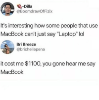 "Lol, Memes, and Laptop: Dilla  @BoomdrawOfFizix  It's interesting how some people that use  MacBook can't just say ""Laptop"" lol  Bri Breeze  @brichellepena  it cost me $1100, you gone hear me say  MacBook 😂Dm this to someone"