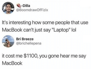 "Dank, Lol, and Memes: -Dilla  @BoomdrawOfFizix  It's interesting how some people that use  MacBook can't just say ""Laptop"" lol  Bri Breeze  @brichellepena  it cost me $1100, you gone hear me say  MacBook You gone hear me say it too by Dudegend MORE MEMES"