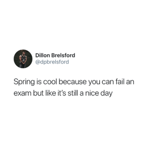 Fail, Cool, and Spring: Dillon Brelsford  @dpbrelsford  21  Spring is cool because you can fail an  exam but like it's still a nice day ☀️😅