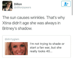 Bilbo, Gif, and Shade: Dillon  @dillonjspears  The sun causes wrinkles. That's why  Xtina didn't age she was always in  Britney's shadow.  @dirrtyglam  I'm not trying to shade or  start a fan war, but she  really looks 40... surprisebitch:  bussykween: