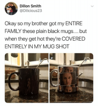 @created's meme page is freakin incredible: Dillon Smith  @Dilicious23  Okay so my brother got my ENTIRE  FAMILY these plain black mugs.... but  when they get hot they're COVERED  ENTIRELY IN MY MUG SHOT @created's meme page is freakin incredible
