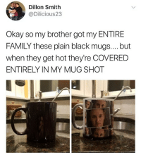 😂Legendary troll: Dillon Smith  @Dilicious23  Okay so my brother got my ENTIRE  FAMILY these plain black mugs.... but  when they get hot they're COVERED  ENTIRELY IN MY MUG SHOT 😂Legendary troll