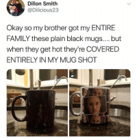 Genius!: Dillon Smith  @Dilicious23  Okay so my brother got my ENTIRE  FAMILY these plain black mugs.... but  when they get hot they're COVERED  ENTIRELY IN MY MUG SHOT Genius!