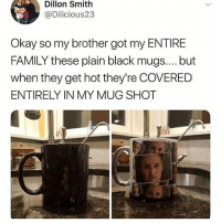 Slow clap for Dillon's brother 👏👏👏: Dillon Smith  @Dilicious23  Okay so my brother got my ENTIRE  FAMILY these plain black mugs.... but  when they get hot they're COVERED  ENTIRELY IN MY MUG SHOT Slow clap for Dillon's brother 👏👏👏