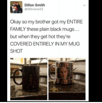 😩: Dillon Smith  @Dilicious23  Okay so my brother got my ENTIRE  FAMILY these plain black mugs  but when they get hot they're  COVERED ENTIRELY IN MY MUG  SHOT 😩