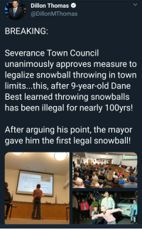 The Activism We Need: Dillon Thomas  @DillonMThomas  BREAKING  Severance Town Council  unanimously approves measure to  legalize snowball throwing in town  limits...this, after 9-year-old Dane  Best learned throwing snowballs  has been illegal for nearly 100yrs!  After arguing his point, the mayor  gave him the first legal snowball!  IFEEL THES IS AN OUTDATED LAW  TWE LAW WAS CREATED MANT YEARS AG  ADHD, analety ond  WANT TO RAVE SNDWRALL  KİDS WANI 10EAVf A VOICE IN The Activism We Need