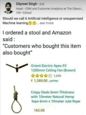 "Amazon, Head, and Apex: Dilpreet Singh 2nd  Head-CRM and Customer Analytics at The Obero..  19h Edited  Should we call it Artificial intelligence or unsupervised  Machine learning9... see more  I ordered a stool and Amazon  said:  ""Customers who bought this item  also bought""  Orient Electric Apex-FX  1200mm Ceiling Fan (Brown)  1,099  1,389.00 prime  Crispy Deals 6mm Thickness  with 10meter Natural Hemp  Rope 6mm x 10meter Jute Rope  165.00 Really a big question!"