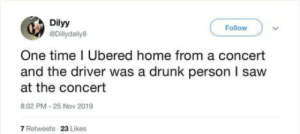 Ubering home: Dilyy  Follow  @Dillydally8  One time I Ubered home from a concert  and the driver was a drunk person I saw  at the concert  8:02 PM - 25 Nov 2019  7 Retweets  23 Likes Ubering home