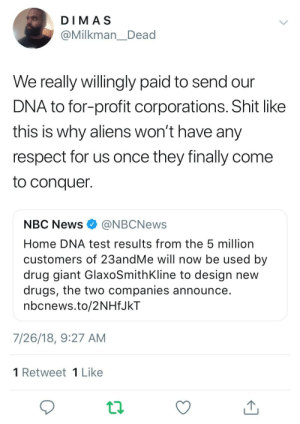 America, Dank, and Drugs: DIMA S  @Milkman_Dead  We really willingly paid to send our  DNA to for-profit corporations. Shit like  this is why aliens won't have any  respect for us once they finally come  to conquer.  NBC News@NBCNews  Home DNA test results from the 5 million  customers of 23andMe will now be used by  drug giant GlaxoSmithKline to design new  drugs, the two companies announce  nbcnews.to/2NHfJkT  7/26/18, 9:27 AM  1 Retweet1 Like The groundwork for an alien takeover is complete. Thank you corporate America. by NewsZilla FOLLOW HERE 4 MORE MEMES.