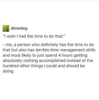 """Memes, 🤖, and The Times: dimedog  """"I wish I had the time to do that.  me, a person who definitely has the time to do  that but also has terrible time management skills  and most likely to just spend 4 hours getting  absolutely nothing accomplished instead of the  hundred other things l could and should be  doing Trashy tabloid magazines give me life"""