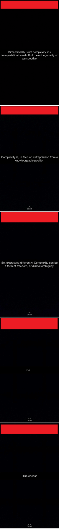 Taken from the Snapchat story of a guy I know. It was painful to read.: Dimensionally is not complexity, it's  interpretation based off of the orthogonality of  perspective   Complexity is, in fact, an extrapolation from a  knowledgeable position  CHAT   So, expressed differently. Complexity can be  a form of freedom, or dismal ambiguity.  CHAT   So  CHAT   I like cheese  CHAT Taken from the Snapchat story of a guy I know. It was painful to read.