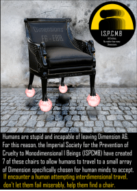 "Fail, Reddit, and Help: Dimensions  .S.P.C.M.B  All Entities.  No matter how many  Dimensions  Humans are stupid and incapable of leaving Dimension Ab.  For this reason, the Imperial Society for the Prevention of  Cruelty to Manodimensional I Beings (ISPCMB) have created  7 of these chairs to allow humans to travel to a small array  of Dimension specifically chosen for human minds to accept.  If encounter a human attempting interdimensional travel,  don't let them fail miserably, help them find a chair. <p>[<a href=""https://www.reddit.com/r/surrealmemes/comments/7sd80w/please_protect_lesser_entities/"">Src</a>]</p>"
