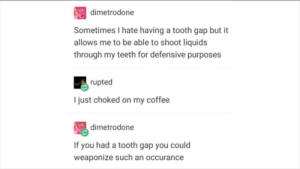 I have no words: dimetrodone  Sometimes I hate having a tooth gap but it  allows me to be able to shoot liquids  through my teeth for defensive purposes  rupted  I just choked on my coffee  dimetrodone  If you had a tooth gap you could  weaponize such an occurance I have no words
