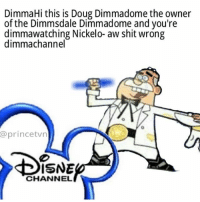OC dimmamemes never get dimmaold: DimmaHi this is Doug Dimmadome the owner  of the Dimmsdale Dimmadome and you're  dimmawatching Nickelo- aw shit wrong  dimmachannel  @prince tvn  ISNE  CHANNEL OC dimmamemes never get dimmaold