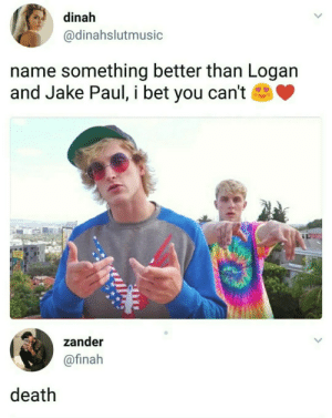 I Bet, Tumblr, and Blog: dinah  @dinahslutmusic  name something better than Logan  and Jake Paul, i bet you can't  zander  @finah  death loanwonder7476:Actually anything really.