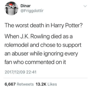 Harry Potter, Native American, and School: Dinar  @Friggdottir  The worst death in Harry Potter?  When J.K. Rowling died as a  rolemodel and chose to support  an abuser while ignoring every  fan who commented on it  2017/12/09 22:41  6,667 Retweets 13.2K Likes letmetellyouaboutmyfeels:  phoenixwrites:   #i mean honestly she died as a role model when she appropriated native culture for her shitty american school#and when she set a story in 1920s harlem and had ONE SINGLE VERY MINOR BLACK CHARACTER#but yeah this also   #and then blocked native people on Twitter for criticizing her appropriation#in comparison to Riordan who when criticized about using the phrase spirit animal#immediately contacted his editor and publisher and had it changed#and when another native blogger critiqued his portrayal of a native character#he apologized and said he would tryand do better#so basically that's how you author Joanna Yeah the appropriating Native American culture was when she stopped being a role model for me as well.